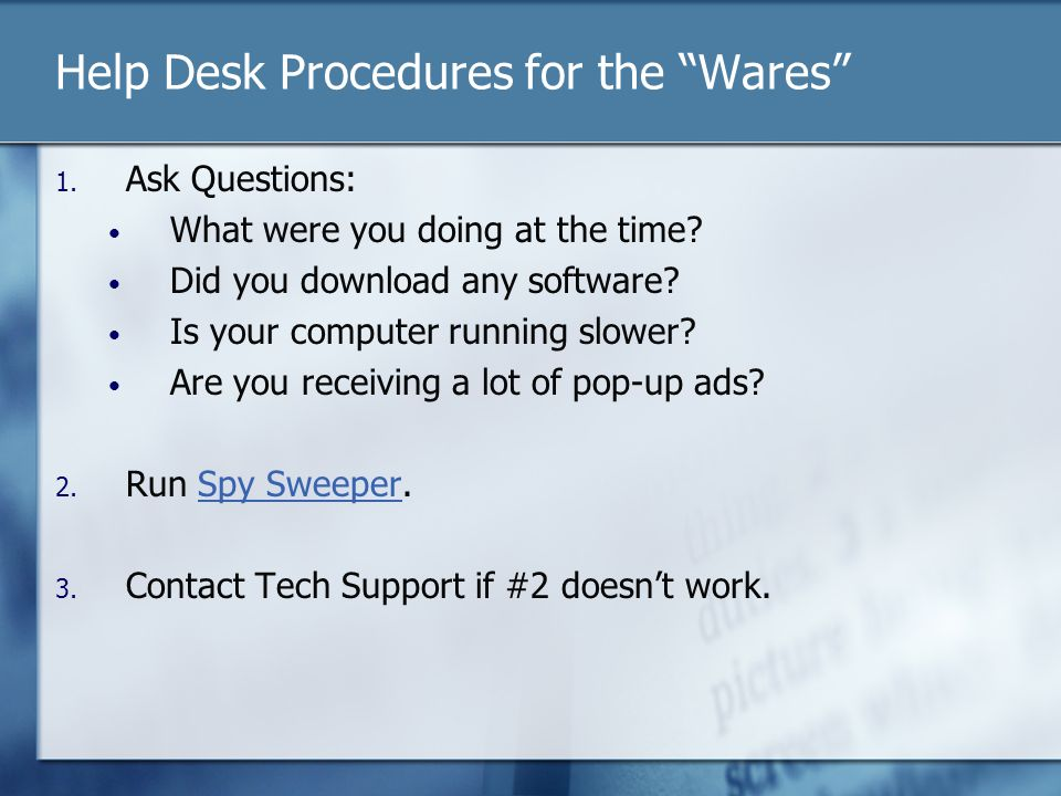 Help Desk Procedures for the Wares 1. Ask Questions: What were you doing at the time? Did you download any software? Is your computer running slower?