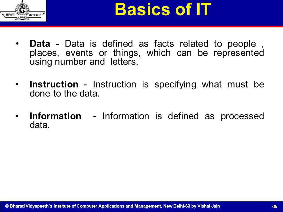 © Bharati Vidyapeeths Institute of Computer Applications and Management, New Delhi-63 by Vishal Jain 3 Basics of IT Data - Data is defined as facts re