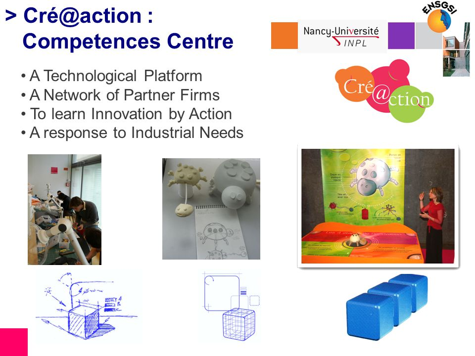 > Cré@action : Competences Centre A Technological Platform A Network of Partner Firms To learn Innovation by Action A response to Industrial Needs