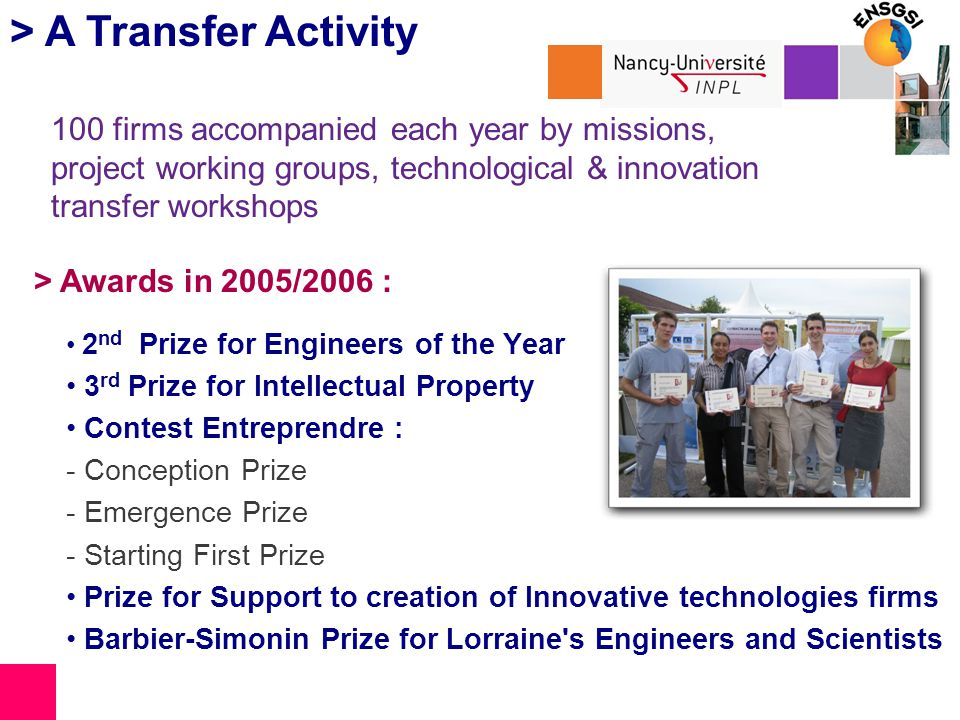 > A Transfer Activity 2 nd Prize for Engineers of the Year 3 rd Prize for Intellectual Property Contest Entreprendre : - Conception Prize - Emergence Prize - Starting First Prize Prize for Support to creation of Innovative technologies firms Barbier-Simonin Prize for Lorraine s Engineers and Scientists > Awards in 2005/2006 : 100 firms accompanied each year by missions, project working groups, technological & innovation transfer workshops