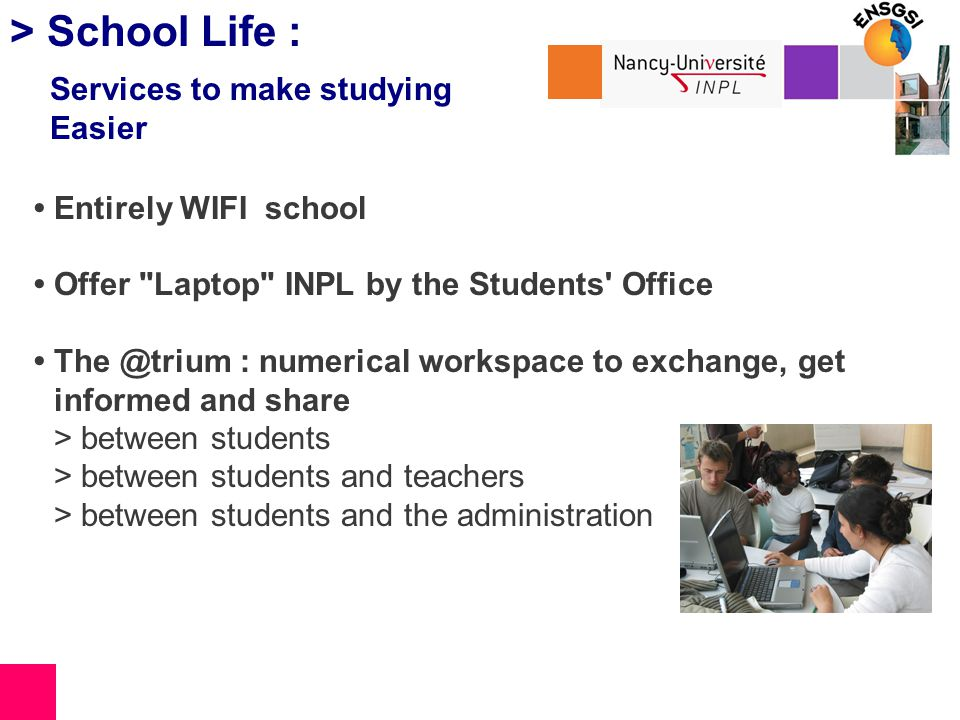 > School Life : Entirely WIFI school Offer Laptop INPL by the Students Office The @trium : numerical workspace to exchange, get informed and share > between students > between students and teachers > between students and the administration Services to make studying Easier