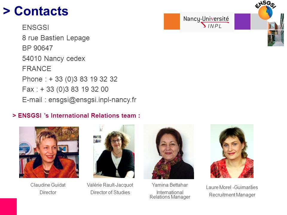> Contacts ENSGSI 8 rue Bastien Lepage BP 90647 54010 Nancy cedex FRANCE Phone : + 33 (0)3 83 19 32 32 Fax : + 33 (0)3 83 19 32 00 E-mail : ensgsi@ensgsi.inpl-nancy.fr > ENSGSI s International Relations team : Claudine Guidat Director Yamina Bettahar International Relations Manager Laure Morel -Guimarães Recruitment Manager Valérie Rault-Jacquot Director of Studies