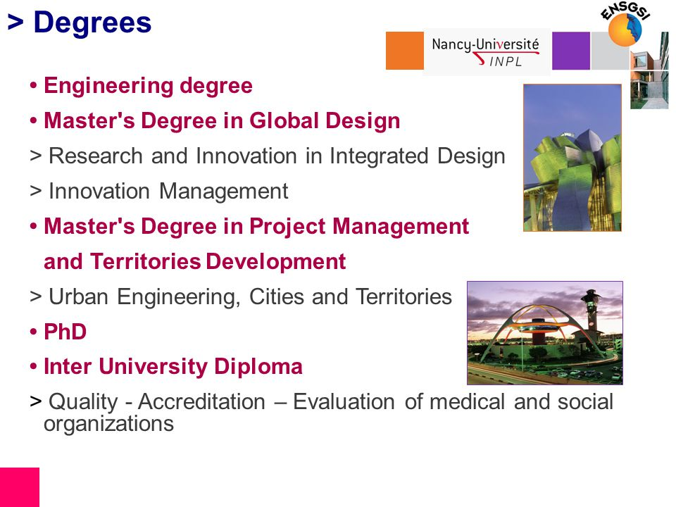 > Degrees Engineering degree Master s Degree in Global Design > Research and Innovation in Integrated Design > Innovation Management Master s Degree in Project Management and Territories Development > Urban Engineering, Cities and Territories PhD Inter University Diploma > Quality - Accreditation – Evaluation of medical and social organizations