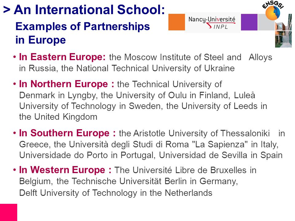 > An International School: Examples of Partnerships in Europe In Eastern Europe: the Moscow Institute of Steel and Alloys in Russia, the National Technical University of Ukraine In Northern Europe : the Technical University of Denmark in Lyngby, the University of Oulu in Finland, Luleå University of Technology in Sweden, the University of Leeds in the United Kingdom In Southern Europe : the Aristotle University of Thessaloniki in Greece, the Università degli Studi di Roma La Sapienza in Italy, Universidade do Porto in Portugal, Universidad de Sevilla in Spain In Western Europe : The Université Libre de Bruxelles in Belgium, the Technische Universität Berlin in Germany, Delft University of Technology in the Netherlands