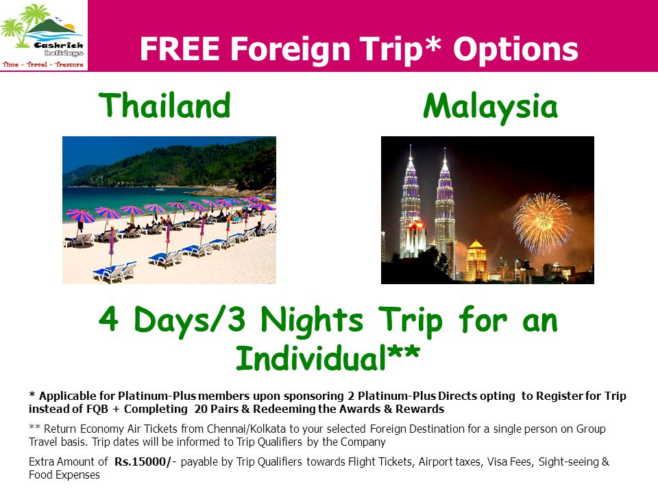 FREE Foreign Trip* Options 4 Days/3 Nights Trip for an Individual** MalaysiaThailand * Applicable for Platinum-Plus members upon sponsoring 2 Platinum