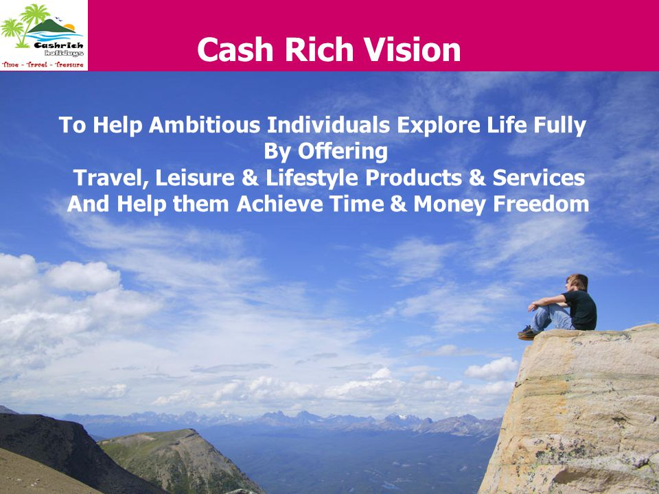 Cash Rich Vision To Help Ambitious Individuals Explore Life Fully By Offering Travel, Leisure & Lifestyle Products & Services And Help them Achieve Ti