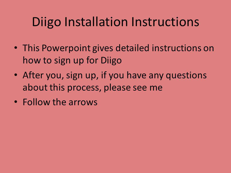 Diigo Installation Instructions This Powerpoint gives detailed instructions on how to sign up for Diigo After you, sign up, if you have any questions about this process, please see me Follow the arrows