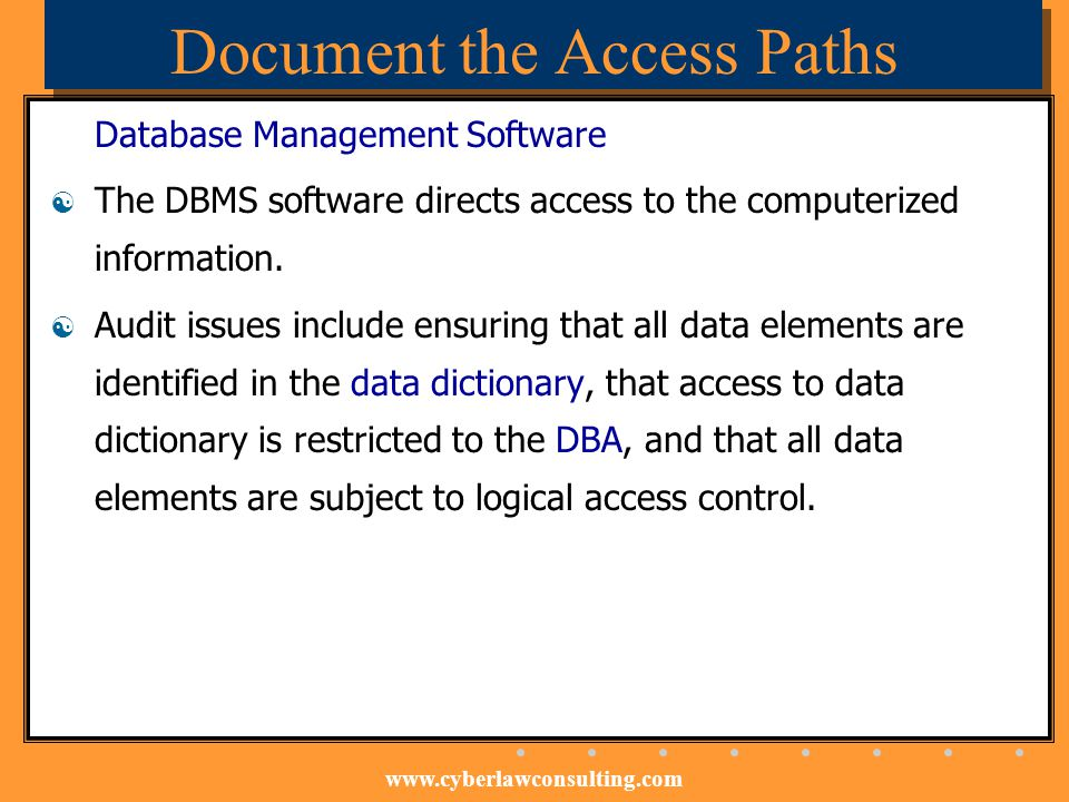 www.cyberlawconsulting.com Document the Access Paths Database Management Software The DBMS software directs access to the computerized information. Au