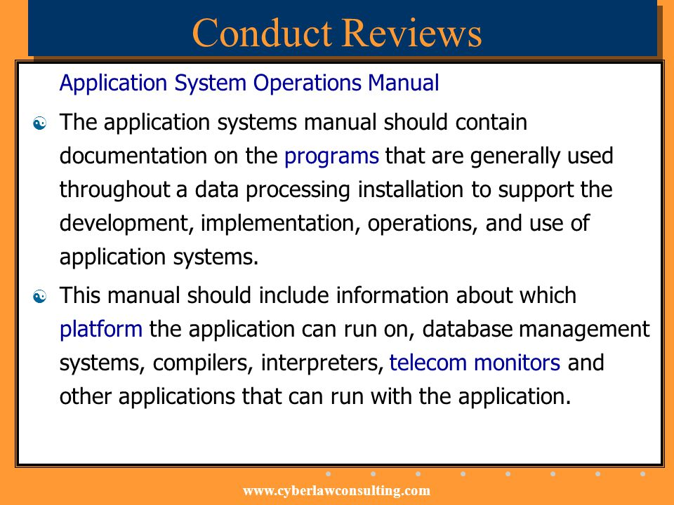 www.cyberlawconsulting.com Conduct Reviews Application System Operations Manual The application systems manual should contain documentation on the pro
