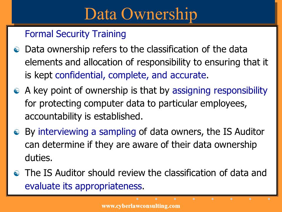www.cyberlawconsulting.com Data Ownership Formal Security Training Data ownership refers to the classification of the data elements and allocation of