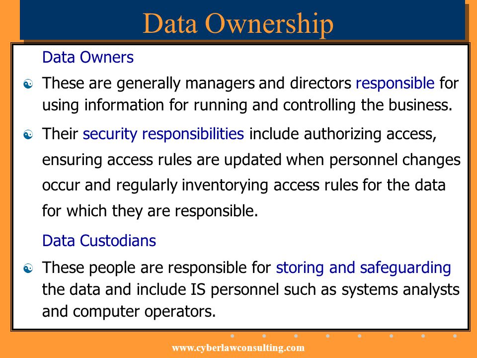 www.cyberlawconsulting.com Data Ownership Data Owners These are generally managers and directors responsible for using information for running and con