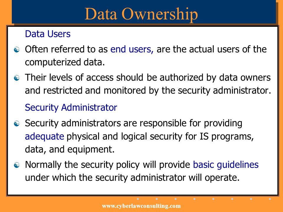 www.cyberlawconsulting.com Data Ownership Data Users Often referred to as end users, are the actual users of the computerized data. Their levels of ac