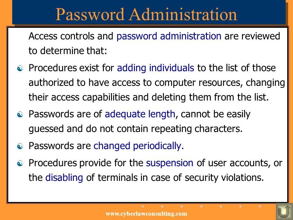 www.cyberlawconsulting.com Password Administration Access controls and password administration are reviewed to determine that: Procedures exist for ad