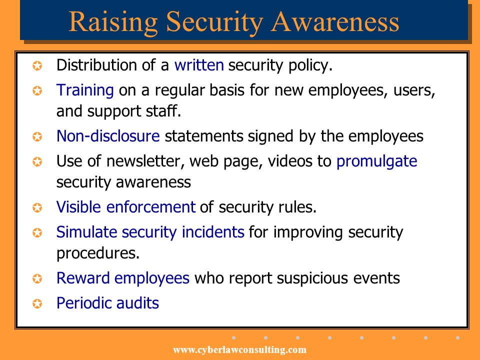 www.cyberlawconsulting.com Raising Security Awareness Distribution of a written security policy. Training on a regular basis for new employees, users,