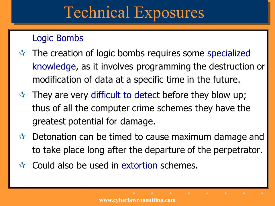 www.cyberlawconsulting.com Technical Exposures Logic Bombs The creation of logic bombs requires some specialized knowledge, as it involves programming