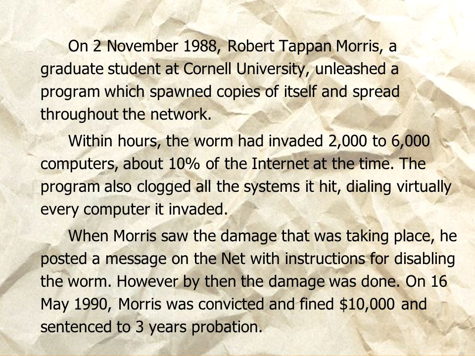 www.cyberlawconsulting.com On 2 November 1988, Robert Tappan Morris, a graduate student at Cornell University, unleashed a program which spawned copie