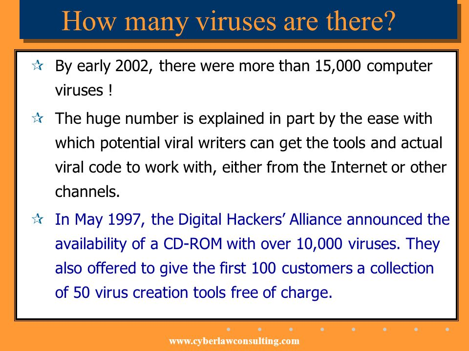 www.cyberlawconsulting.com How many viruses are there? By early 2002, there were more than 15,000 computer viruses ! The huge number is explained in p