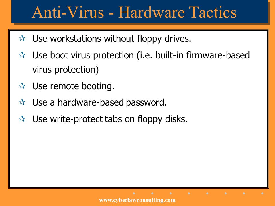 www.cyberlawconsulting.com Anti-Virus - Hardware Tactics Use workstations without floppy drives. Use boot virus protection (i.e. built-in firmware-bas