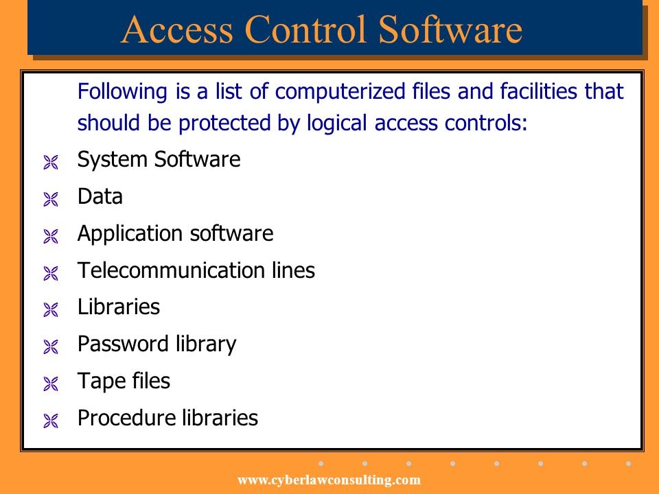 www.cyberlawconsulting.com Access Control Software Following is a list of computerized files and facilities that should be protected by logical access
