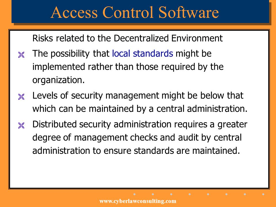 www.cyberlawconsulting.com Access Control Software Risks related to the Decentralized Environment The possibility that local standards might be implem