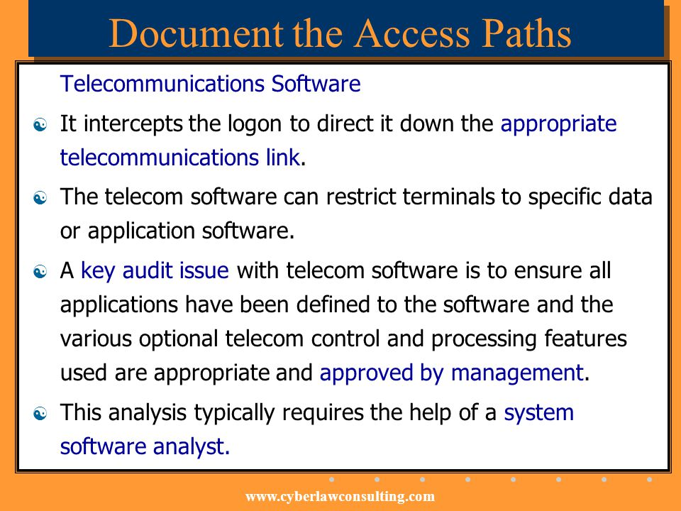 www.cyberlawconsulting.com Document the Access Paths Telecommunications Software It intercepts the logon to direct it down the appropriate telecommuni