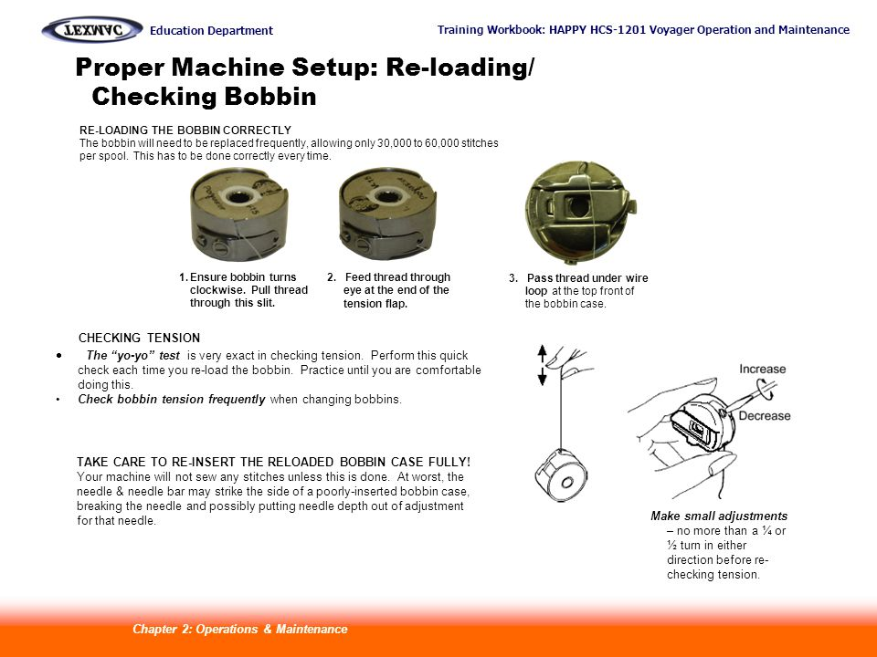 Training Workbook: HAPPY HCS-1201 Voyager Operation and Maintenance Education Department 14 Proper Machine Setup: Re-loading/ Checking Bobbin RE-LOADING THE BOBBIN CORRECTLY The bobbin will need to be replaced frequently, allowing only 30,000 to 60,000 stitches per spool.