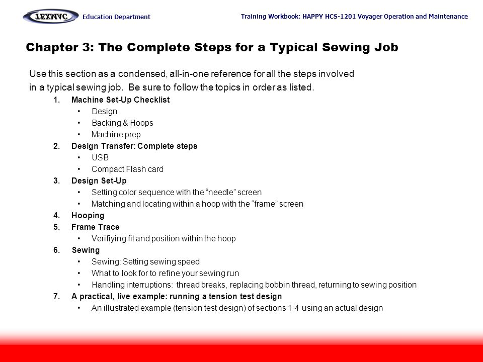 Training Workbook: HAPPY HCS-1201 Voyager Operation and Maintenance Education Department 28 Chapter 3: The Complete Steps for a Typical Sewing Job Use this section as a condensed, all-in-one reference for all the steps involved in a typical sewing job.