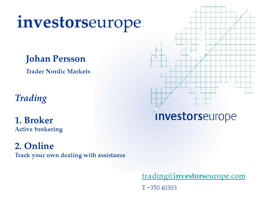 investorseurope Trading 1. Broker Active brokering 2. Online Track your own dealing with assistance trading@investorseurope.com T +350 40303 Johan Per