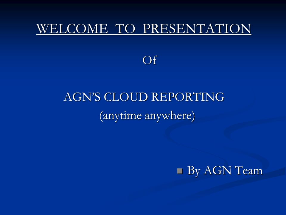 WELCOME TO PRESENTATION Of AGNS CLOUD REPORTING (anytime anywhere) (anytime anywhere) By AGN Team By AGN Team
