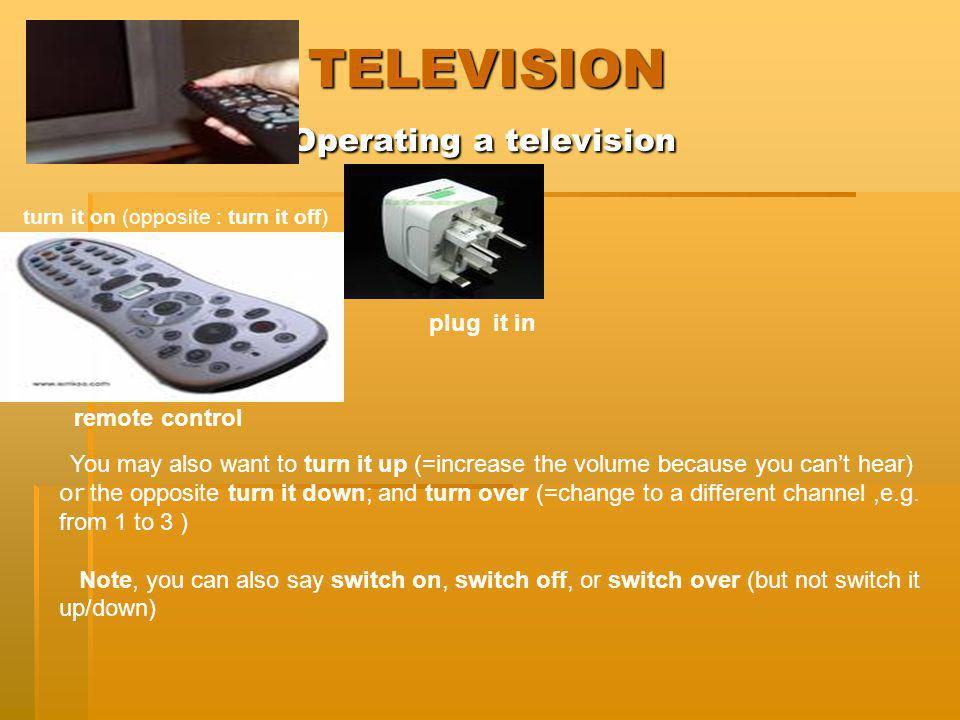 TELEVISION Operating a television TELEVISION Operating a television plug it in turn it on (opposite : turn it off) remote control You may also want to
