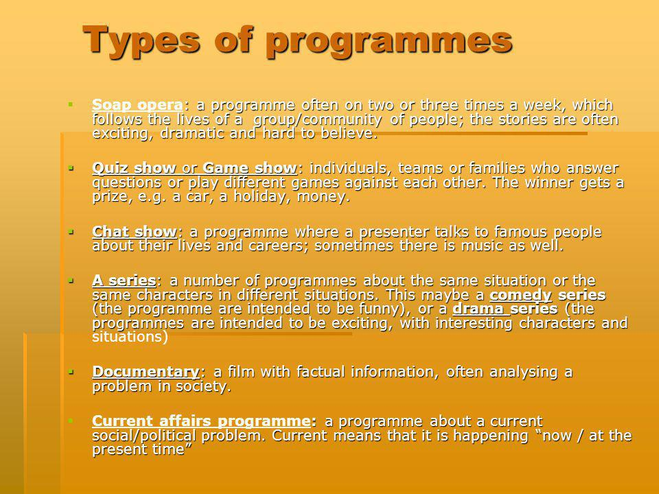 Types of programmes : a programme often on two or three times a week, which follows the lives of a group/community of people; the stories are often ex