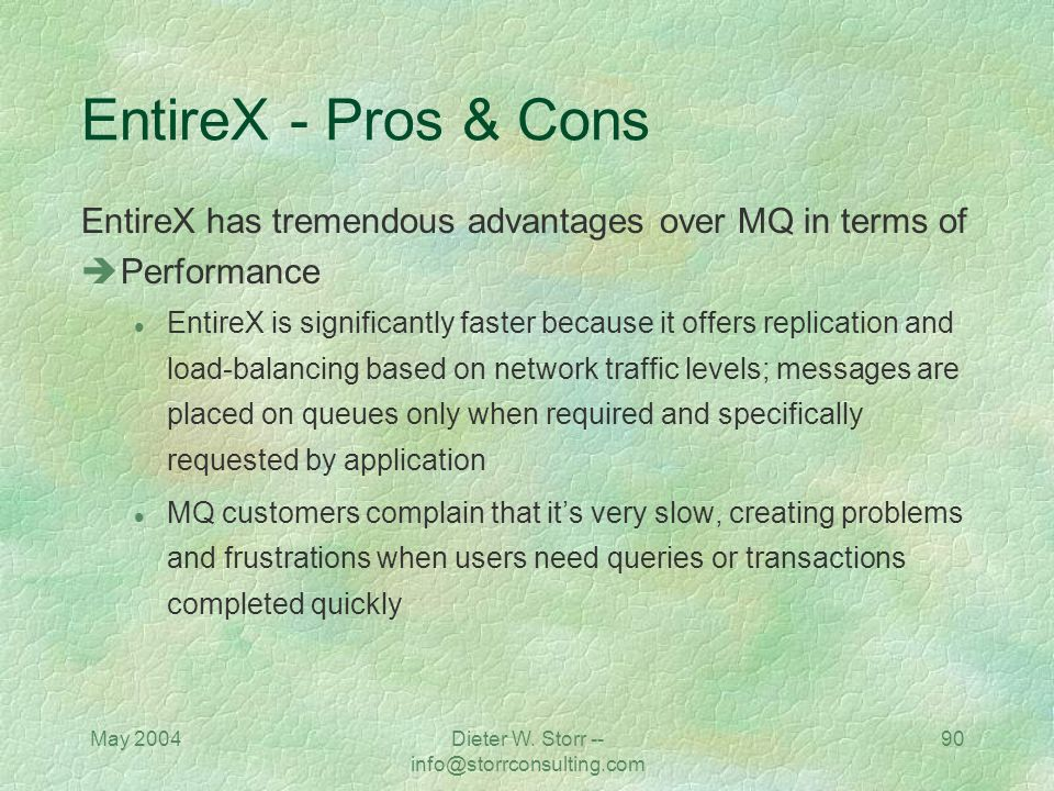 May 2004Dieter W. Storr -- info@storrconsulting.com 89 EntireX - Pros & Cons EntireX has tremendous advantages over MQ in terms of Deployment l Entire