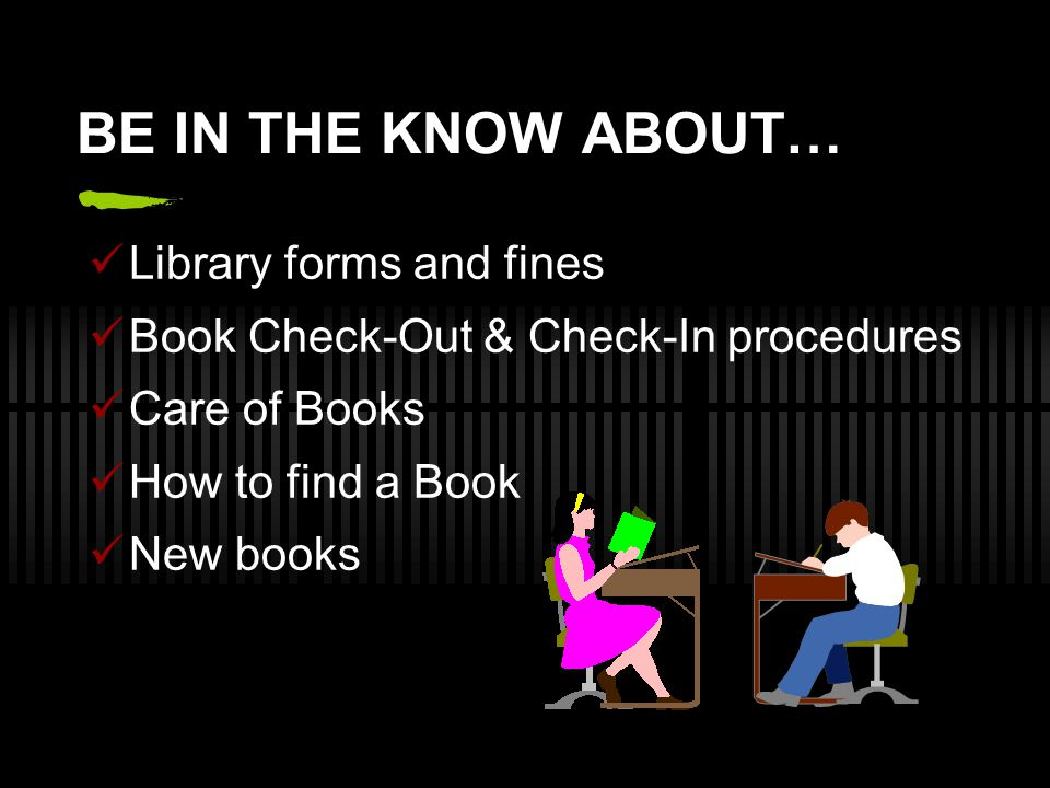 BE IN THE KNOW ABOUT… Library forms and fines Book Check-Out & Check-In procedures Care of Books How to find a Book New books
