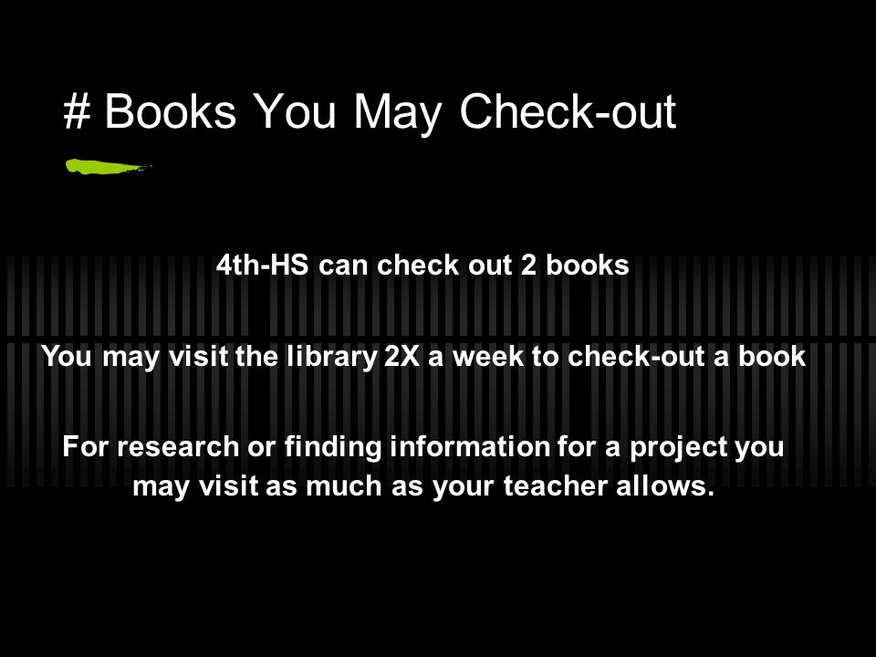 4th-HS can check out 2 books You may visit the library 2X a week to check-out a book For research or finding information for a project you may visit as much as your teacher allows.
