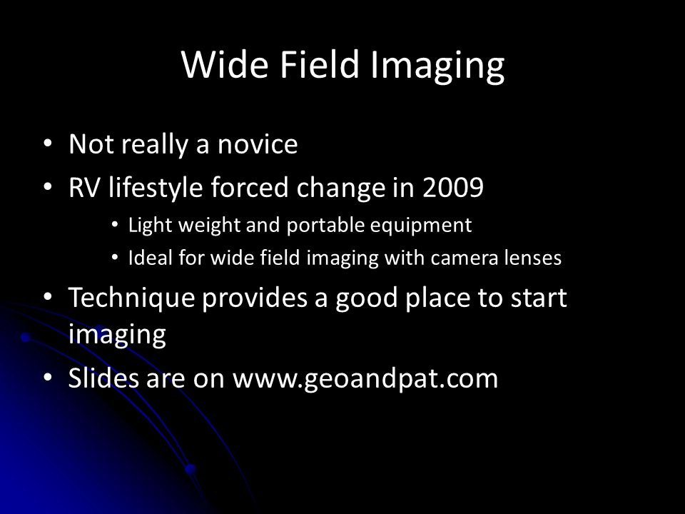 Wide Field Imaging Not really a novice RV lifestyle forced change in 2009 Light weight and portable equipment Ideal for wide field imaging with camera lenses Technique provides a good place to start imaging Slides are on www.geoandpat.com