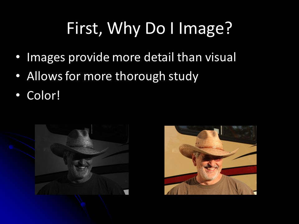 First, Why Do I Image Images provide more detail than visual Allows for more thorough study Color!