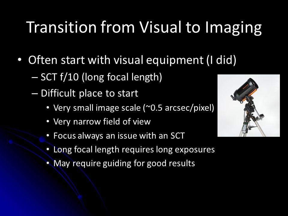 Transition from Visual to Imaging Often start with visual equipment (I did) – SCT f/10 (long focal length) – Difficult place to start Very small image scale (~0.5 arcsec/pixel) Very narrow field of view Focus always an issue with an SCT Long focal length requires long exposures May require guiding for good results