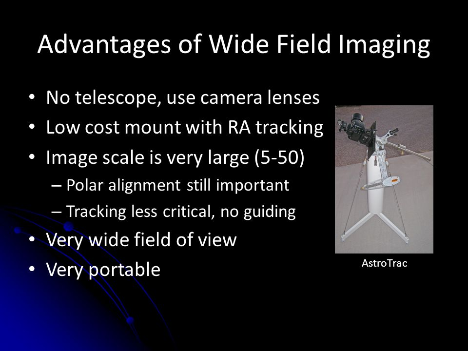 Advantages of Wide Field Imaging No telescope, use camera lenses Low cost mount with RA tracking Image scale is very large (5-50) – Polar alignment st