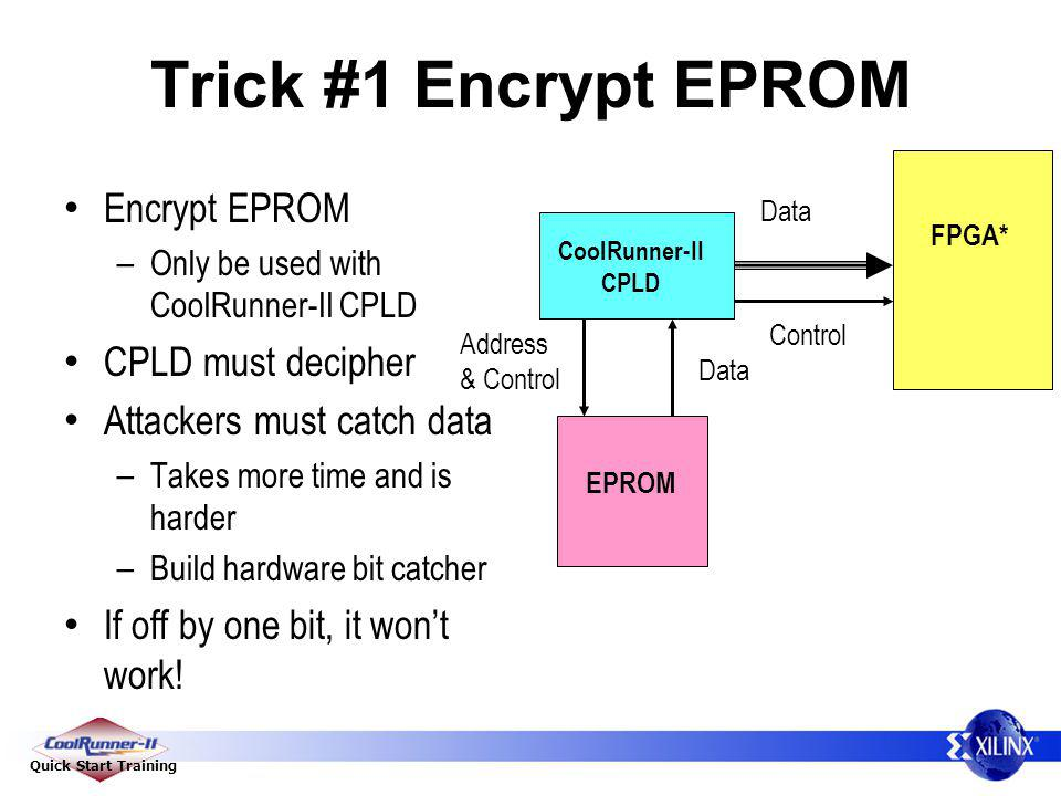 Quick Start Training Trick #1 Encrypt EPROM Encrypt EPROM – Only be used with CoolRunner-II CPLD CPLD must decipher Attackers must catch data – Takes