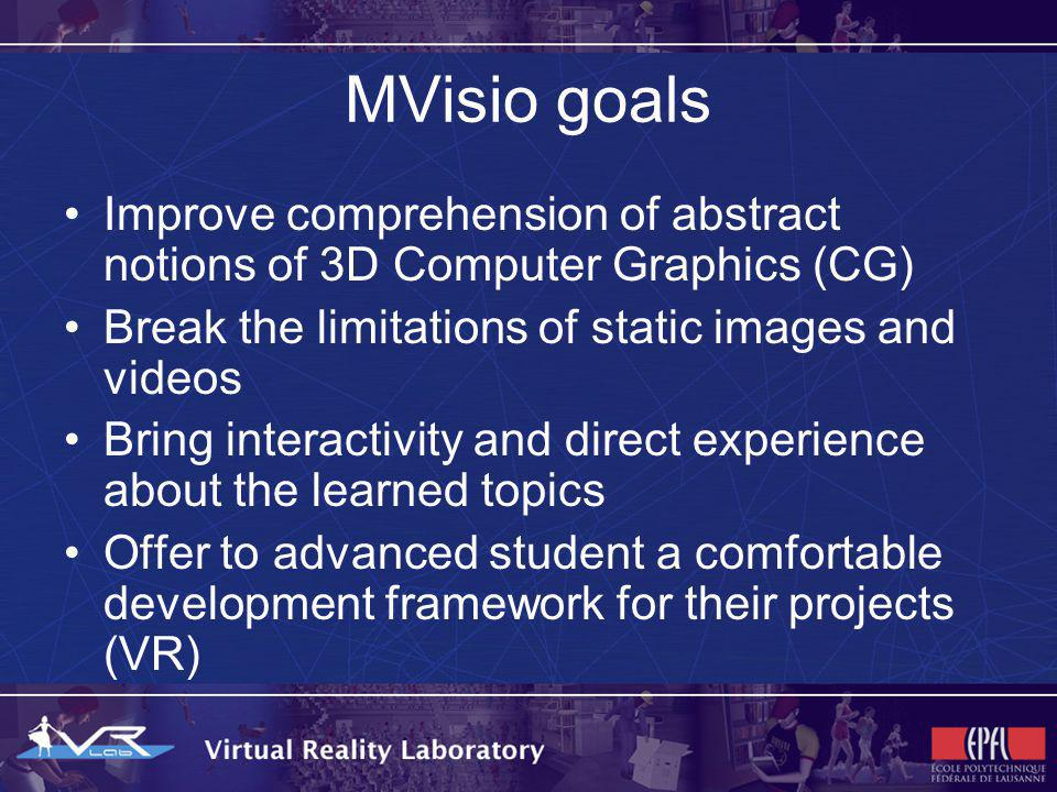 MVisio goals Unify the work, to avoid unprofessional copy/pasted course content and a unique, common graphic engine to be used by students and assistants Reduce students time involved on corollary aspects during their projects (weeks spent learning how to configure the APIs, adapting/importing 3D models, brief: solving CG problems on a VR project)