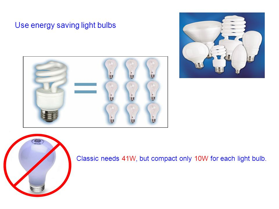 Use energy saving light bulbs Classic needs 41W, but compact only 10W for each light bulb.