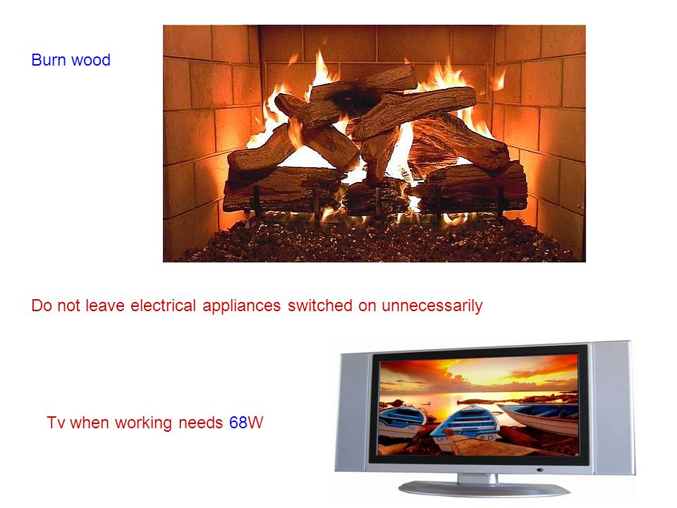 Burn wood Do not leave electrical appliances switched on unnecessarily Tv when working needs 68W