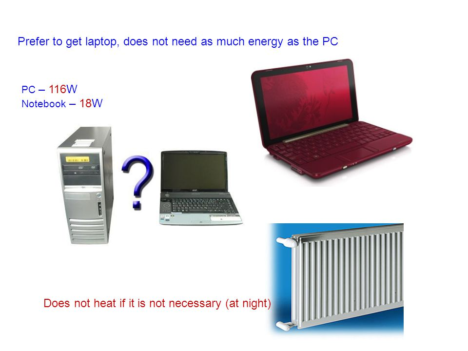 Prefer to get laptop, does not need as much energy as the PC Does not heat if it is not necessary (at night) PC – 116W Notebook – 18W