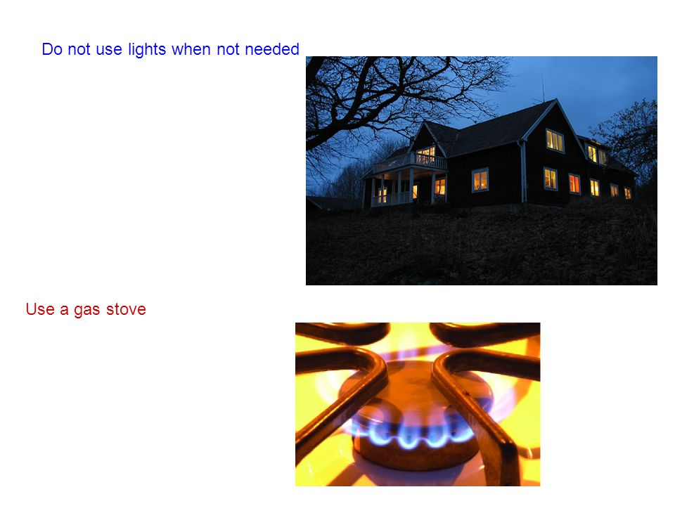 Do not use lights when not needed Use a gas stove