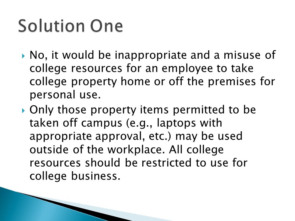 No, it would be inappropriate and a misuse of college resources for an employee to take college property home or off the premises for personal use. On