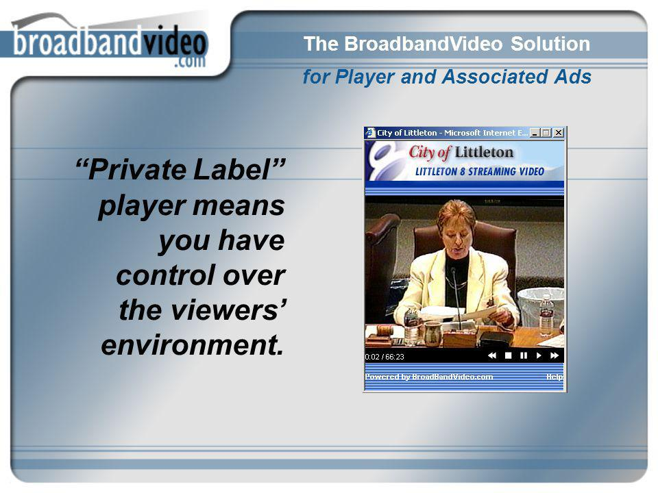 The BroadbandVideo Solution for Player and Associated Ads Private Label player means you have control over the viewers environment.