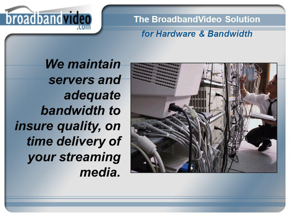 The BroadbandVideo Solution for Hardware & Bandwidth We maintain servers and adequate bandwidth to insure quality, on time delivery of your streaming media.