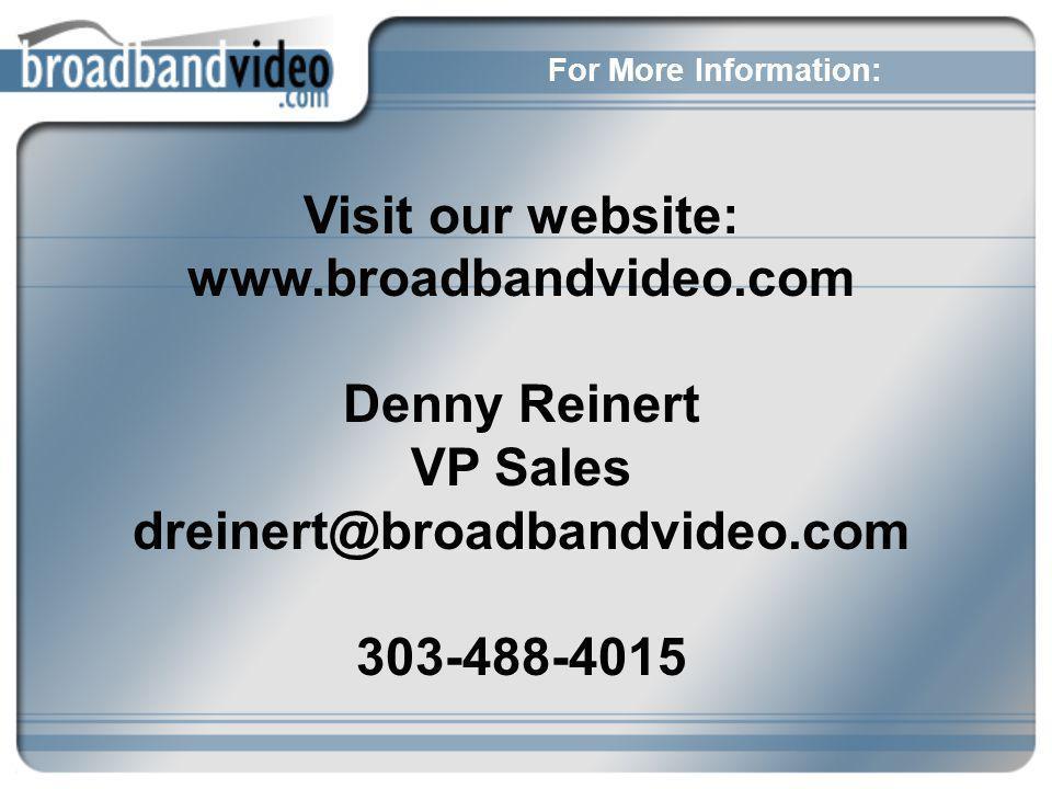For More Information: Visit our website: www.broadbandvideo.com Denny Reinert VP Sales dreinert@broadbandvideo.com 303-488-4015