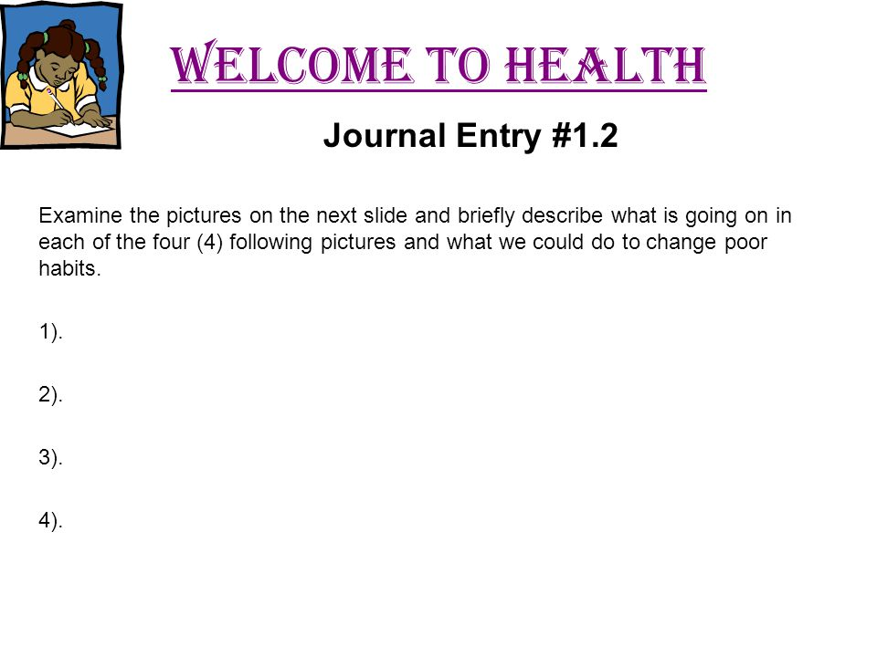 Welcome to health Examine the pictures on the next slide and briefly describe what is going on in each of the four (4) following pictures and what we could do to change poor habits.