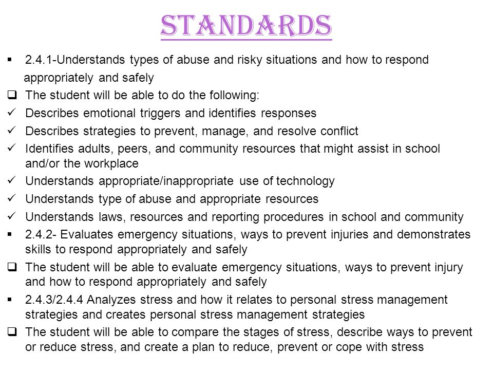 2.4.1-Understands types of abuse and risky situations and how to respond appropriately and safely The student will be able to do the following: Describes emotional triggers and identifies responses Describes strategies to prevent, manage, and resolve conflict Identifies adults, peers, and community resources that might assist in school and/or the workplace Understands appropriate/inappropriate use of technology Understands type of abuse and appropriate resources Understands laws, resources and reporting procedures in school and community 2.4.2- Evaluates emergency situations, ways to prevent injuries and demonstrates skills to respond appropriately and safely The student will be able to evaluate emergency situations, ways to prevent injury and how to respond appropriately and safely 2.4.3/2.4.4 Analyzes stress and how it relates to personal stress management strategies and creates personal stress management strategies The student will be able to compare the stages of stress, describe ways to prevent or reduce stress, and create a plan to reduce, prevent or cope with stress